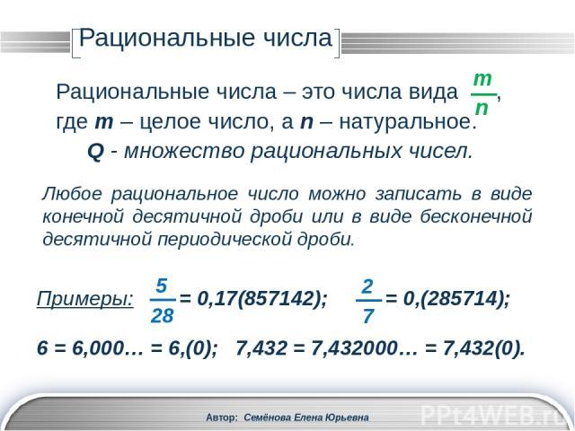 Рациональные числа Автор: Семёнова Елена Юрьевна Верно и обратное утверждение: Любую бесконечную десятичную периодическую дробь можно представить в виде обыкновенной дроби. Примеры: 0,3333… = 0,(3) = ; 0,3181818… = 0,3(18) = . LOGO