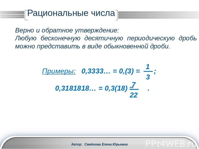 Рациональные числа Автор: Семёнова Елена Юрьевна Записать в виде обыкновенной дроби бесконечную десятичную периодическую дробь : Пусть х = 1,(23) = 1,23232323… Умножим х на 100, чтобы запятая переместилась вправо на один период: 100х = 123,232323… х…