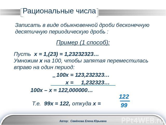 Рациональные числа Автор: Семёнова Елена Юрьевна Записать в виде обыкновенной дроби бесконечную десятичную периодическую дробь : Пусть 1,(23) = 1,232323… = 1 + 0,23 + 0,0023 + 0,000023 + … Рассмотрим эту сумму 1 и суммы бесконечно убывающей геометри…