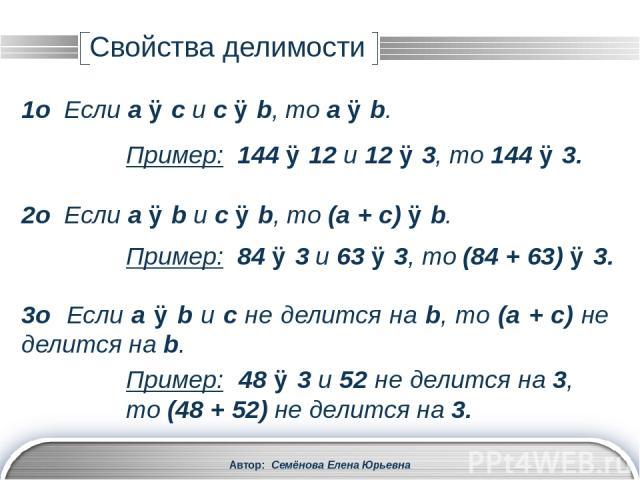 4о Если a ⋮ b и (a + c) ⋮ b, то c ⋮ b. 5о Если a ⋮ b и с ⋮ d, то ac ⋮ bd. Пример: 48 ⋮ 3 и (48 + 57) ⋮ 3, то 57 ⋮ 3. Пример: 81 ⋮ 3 и 56 ⋮ 4, то (81∙56) ⋮ (3∙4). 6о Если a ⋮ b и с N, то ac ⋮ bc, и наоборот. Пример: 48 ⋮ 12 и 11 N, то (48∙11) ⋮ (12∙1…