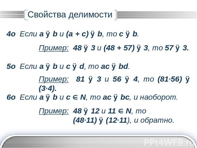 Автор: Семёнова Елена Юрьевна 7о Если a ⋮ b и с N, то ac ⋮ b. 8о Если a ⋮ b и с ⋮ b, то для любых n, k N следует (an + ck) ⋮ b. Пример: 48 ⋮ 3 и 13 N, то (48∙13) ⋮ 3. Пример: 81 ⋮ 9 и 54 ⋮ 9, то (81∙17 + 54∙28) ⋮ 9. 9о Среди n последовательных натур…