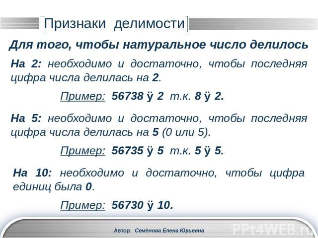 Автор: Семёнова Елена Юрьевна На 4: необходимо и достаточно, чтобы делилось на 4 число, образованное двумя последними цифрами. Пример: 56736 ⋮ 4, т.к. 36 ⋮ 4. Признаки делимости Для того, чтобы натуральное число делилось На 25: необходимо и достаточ…