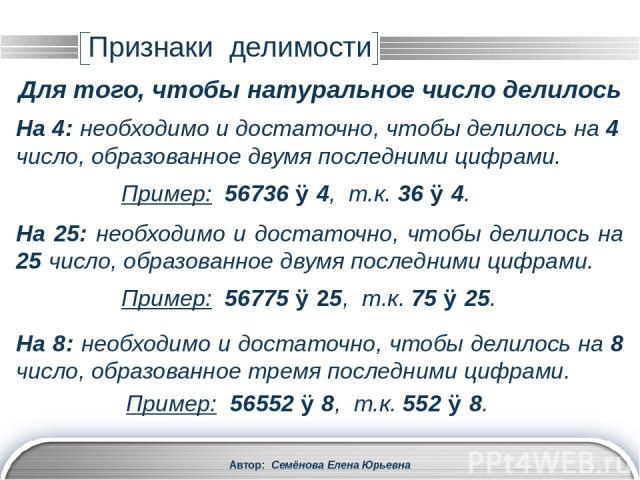 Автор: Семёнова Елена Юрьевна На 125: необходимо и достаточно, чтобы делилось на 125 число, образованное тремя последними цифрами. Пример: 56375 ⋮ 125, т.к. 375 ⋮ 125. Признаки делимости Для того, чтобы натуральное число делилось На 3: необходимо и …