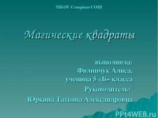 МКОУ Северная СОШ Магические квадраты выполнила: Филипчук Алиса, ученица 5 «Б» к