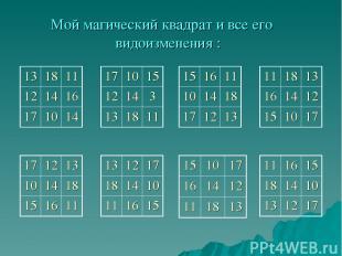 Мой магический квадрат и все его видоизменения : 13 18 11 12 14 16 17 10 14 17 1