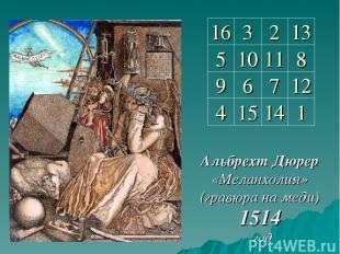 Альбрехт Дюрер «Меланхолия» (гравюра на меди) 1514 год 16 3 2 13 5 10 11 8 9 6 7