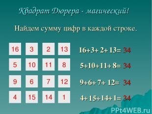 16 3 2 5 10 11 9 6 7 Квадрат Дюрера - магический! 16+ 3+ 2+ 5+ 10+ 11+ 8= 12= 9+