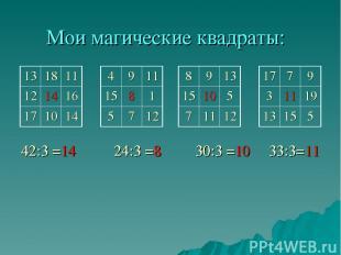 Мои магические квадраты: 42:3 =14 24:3 =8 30:3 =10 33:3=11 13 18 11 12 14 16 17