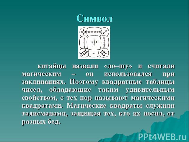 Символ китайцы назвали «ло–шу» и считали магическим – он использовался при заклинаниях. Поэтому квадратные таблицы чисел, обладающие таким удивительным свойством, с тех пор называют магическими квадратами. Магические квадраты служили талисманами, за…