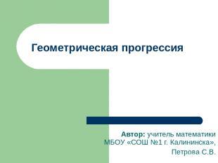 Геометрическая прогрессия Автор: учитель математики МБОУ «СОШ №1 г. Калининска»,
