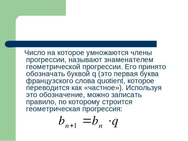 Число на которое умножаются члены прогрессии, называют знаменателем геометрической прогрессии. Его принято обозначать буквой q (это первая буква французского слова quotient, которое переводится как «частное»). Используя это обозначение, можно записа…