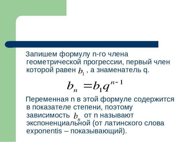Запишем формулу n-го члена геометрической прогрессии, первый член которой равен , а знаменатель q. Переменная n в этой формуле содержится в показателе степени, поэтому зависимость от n называют экспоненциальной (от латинского слова exponentis – пока…