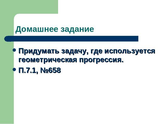 Домашнее задание Придумать задачу, где используется геометрическая прогрессия. П.7.1, №658