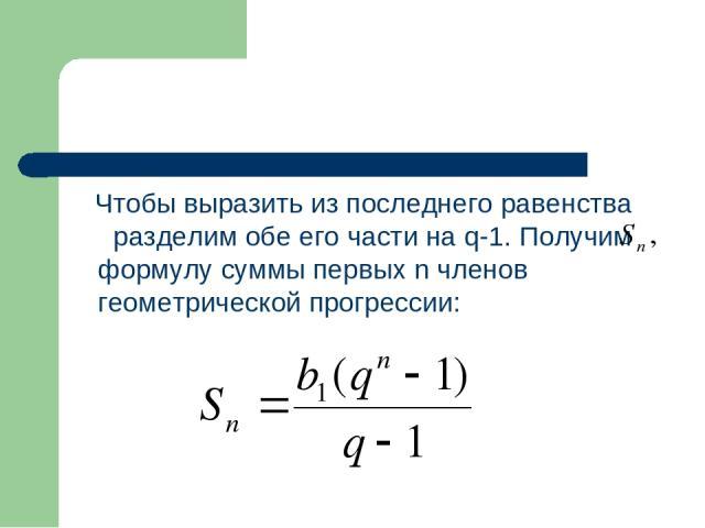 Чтобы выразить из последнего равенства разделим обе его части на q-1. Получим формулу суммы первых n членов геометрической прогрессии: