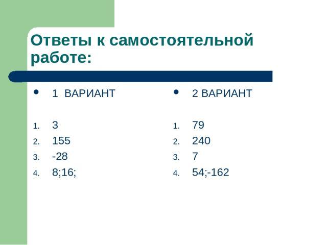 Ответы к самостоятельной работе: 1 ВАРИАНТ 3 155 -28 8;16; 2 ВАРИАНТ 79 240 7 54;-162