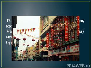 17. Количество китайских фонариков, которыми украшены улочки Чайнатауна(китайска