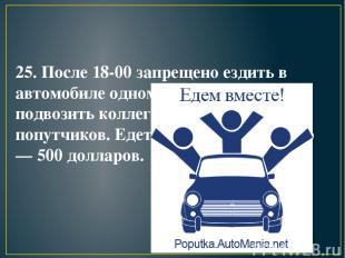 25. После 18-00 запрещено ездить в автомобиле одному. Вы должны подвозить коллег