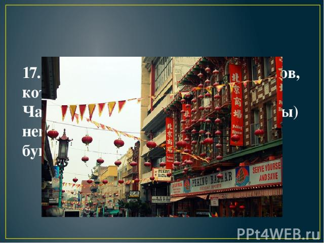 17. Количество китайских фонариков, которыми украшены улочки Чайнатауна(китайская часть страны) невозможно сосчитать – они висят буквально повсюду
