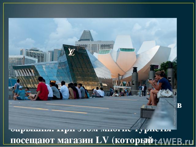 18. Особенно популярны в стране сумки Louis Vuitton – несмотря на то, что цены на них начинаются от $800, в городе с ними ходит каждая третья барышня. При этом многие туристы посещают магазин LV (который находится около Marina Bay) как в музей – он …