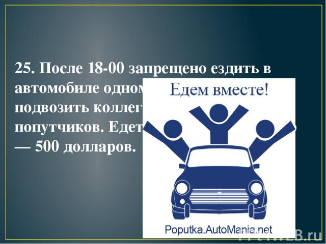 25. После 18-00 запрещено ездить в автомобиле одному. Вы должны подвозить коллег по работе или попутчиков. Едете таки один? Штраф — 500 долларов.
