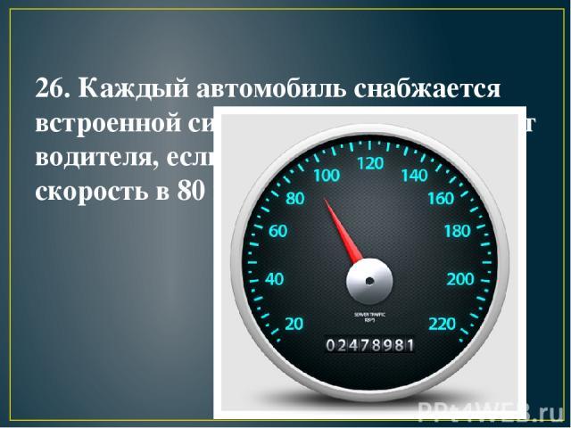 26. Каждый автомобиль снабжается встроенной сиреной, которая оглушает водителя, если тот превышает скорость в 80 км/час.