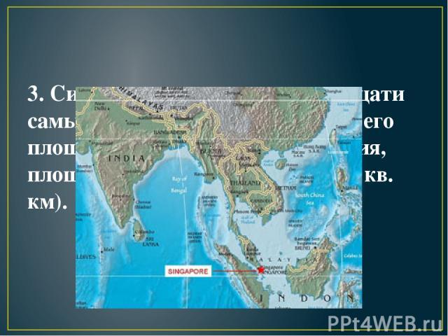 3. Сингапур входит в число двадцати самых маленьких стран в мире – его площадь 715 кв. км (для сравнения, площадь Санкт-Петербурга 1440 кв. км).