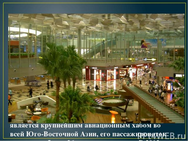 9. Международный аэропорт Чанги в Сингапуре является крупнейшим авиационным хабом во всей Юго-Восточной Азии, его пассажиропоток составляет более 36 млн человек в год. В 2012 году аэропорт Чанги занял второе место в списке лучших лучших аэропортов м…