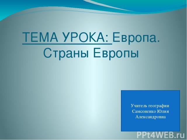 ТЕМА УРОКА: Европа. Страны Европы Учитель географии Самсоненко Юлия Александровна