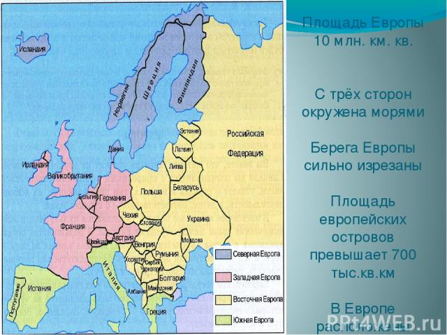 Площадь Европы 10 млн. км. кв. С трёх сторон окружена морями Берега Европы сильно изрезаны Площадь европейских островов превышает 700 тыс.кв.км В Европе расположены полностью или частично 50 островов