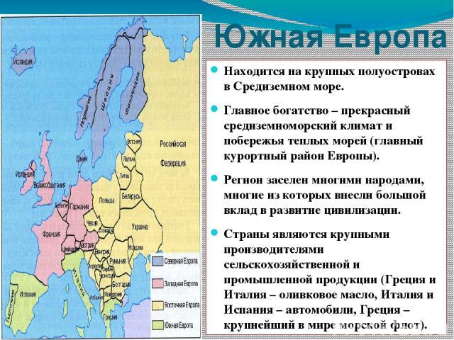 Южная Европа Находится на крупных полуостровах в Средиземном море. Главное богатство – прекрасный средиземноморский климат и побережья теплых морей (главный курортный район Европы). Регион заселен многими народами, многие из которых внесли большой в…