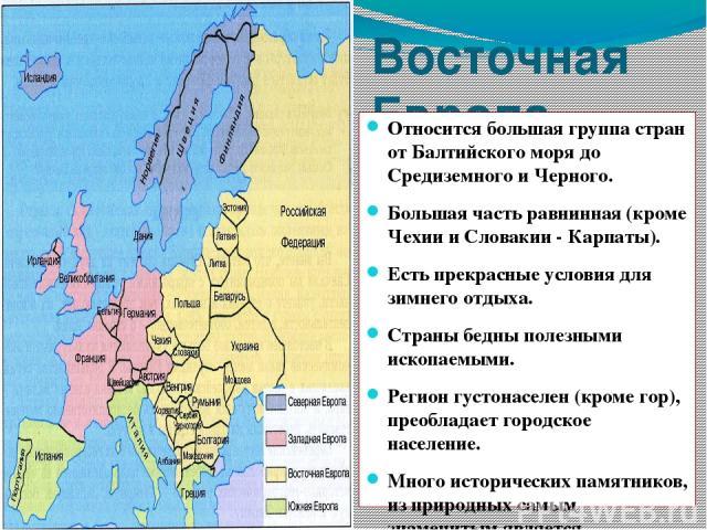 Восточная Европа Относится большая группа стран от Балтийского моря до Средиземного и Черного. Большая часть равнинная (кроме Чехии и Словакии - Карпаты). Есть прекрасные условия для зимнего отдыха. Страны бедны полезными ископаемыми. Регион густона…