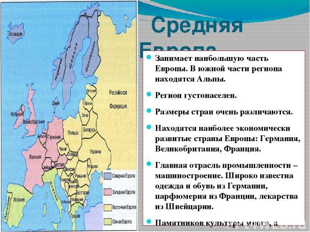 Средняя Европа Занимает наибольшую часть Европы. В южной части региона находятся Альпы. Регион густонаселен. Размеры стран очень различаются. Находятся наиболее экономически развитые страны Европы: Германия, Великобритания, Франция. Главная отрасль …