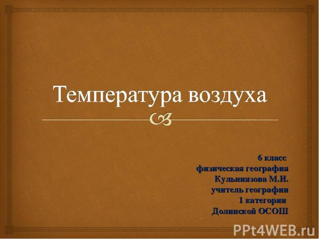 6 класс физическая география Кульниязова М.И. учитель географии 1 категории Долинской ОСОШ