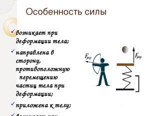 Особенность силы возникает при деформации тела; направлена в сторону, противопол
