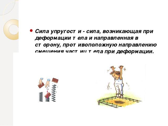Сила упругости - сила, возникающая при деформации тела и направленная в сторону, противоположную направлению смещения частиц тела при деформации.