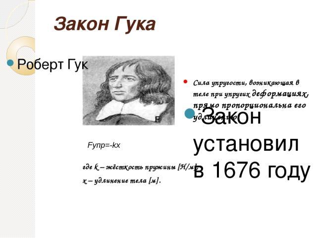 Закон Гука Роберт Гук Закон установил в 1676 году Сила упругости, возникающая в теле при упругих деформациях, прямо пропорциональна его удлинению F Fупр=-kx где k – жёсткость пружины [Н/м], х – удлинение тела [м].