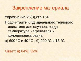 Закрепление материала Упражнение 25(3),стр.164 Подсчитайте КПД идеального теплов