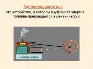 Тепловой двигатель – это устройство, в котором внутренняя энергия топлива превра