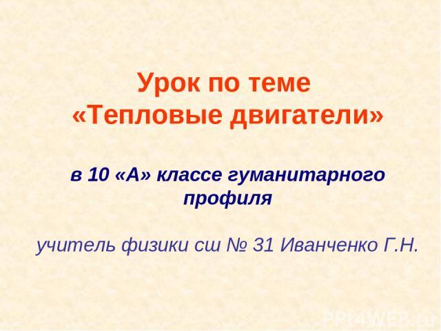 Урок по теме «Тепловые двигатели» в 10 «А» классе гуманитарного профиля учитель физики сш № 31 Иванченко Г.Н.