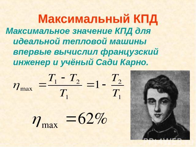 Максимальный КПД Максимальное значение КПД для идеальной тепловой машины впервые вычислил французский инженер и учёный Сади Карно.