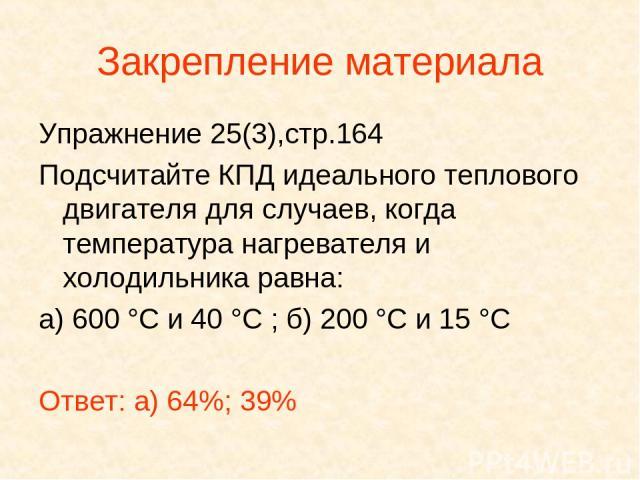 Закрепление материала Упражнение 25(3),стр.164 Подсчитайте КПД идеального теплового двигателя для случаев, когда температура нагревателя и холодильника равна: а) 600 °С и 40 °С ; б) 200 °С и 15 °С Ответ: а) 64%; 39%