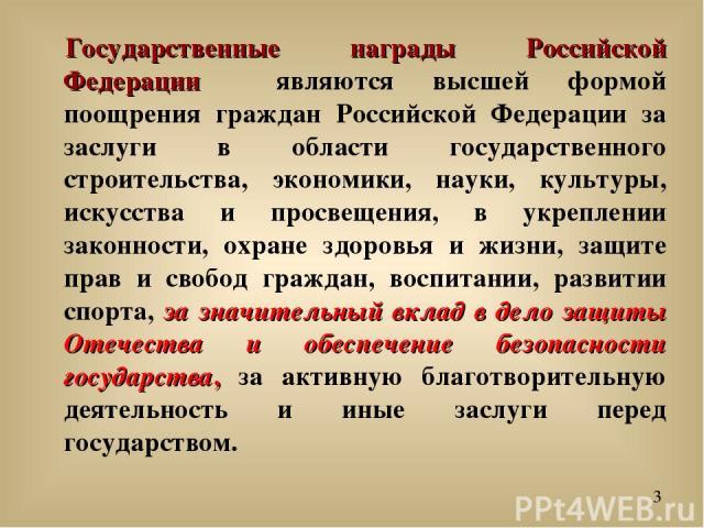 Государственные награды Российской Федерации являются высшей формой поощрения граждан Российской Федерации за заслуги в области государственного строительства, экономики, науки, культуры, искусства и просвещения, в укреплении законности, охране здор…