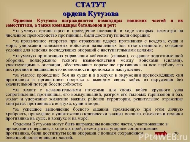 СТАТУТ ордена Кутузова Орденом Кутузова награждаются командиры воинских частей и их заместители, а также командиры батальонов и рот: за умелую организацию и проведение операций, в ходе которых, несмотря на численное превосходство противника, были до…