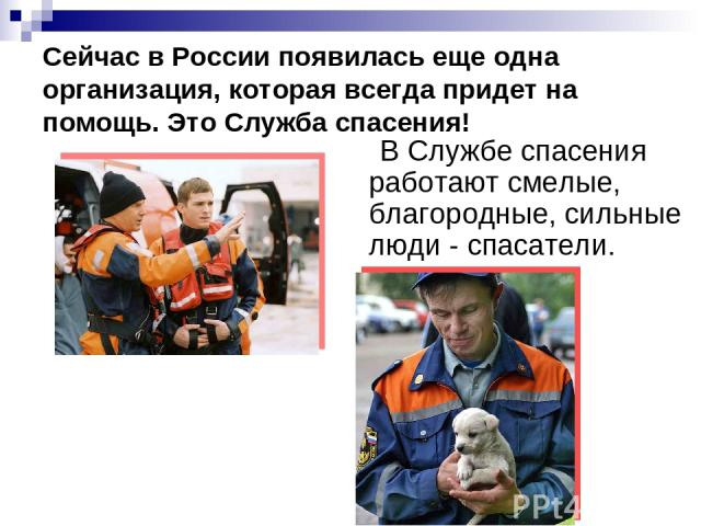 Сейчас в России появилась еще одна организация, которая всегда придет на помощь. Это Служба спасения! В Службе спасения работают смелые, благородные, сильные люди - спасатели.