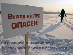 На реке очень тонкий лед! Не подходите близко к берегу реки!!!