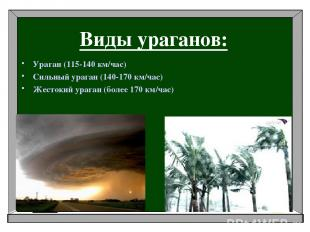 Виды ураганов: Ураган (115-140 км/час) Сильный ураган (140-170 км/час) Жестокий