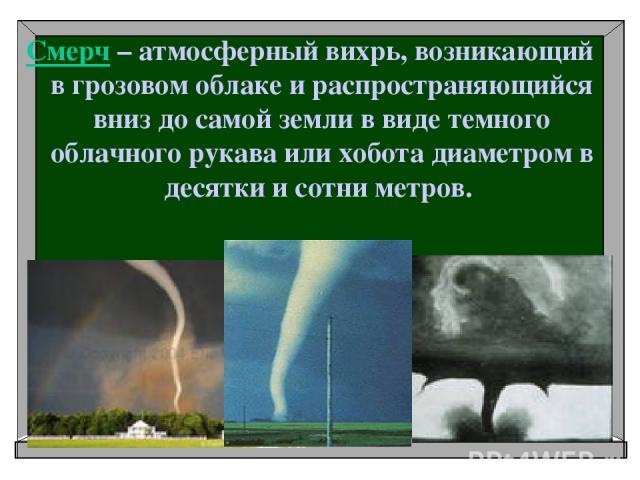 Смерч – атмосферный вихрь, возникающий в грозовом облаке и распространяющийся вниз до самой земли в виде темного облачного рукава или хобота диаметром в десятки и сотни метров.