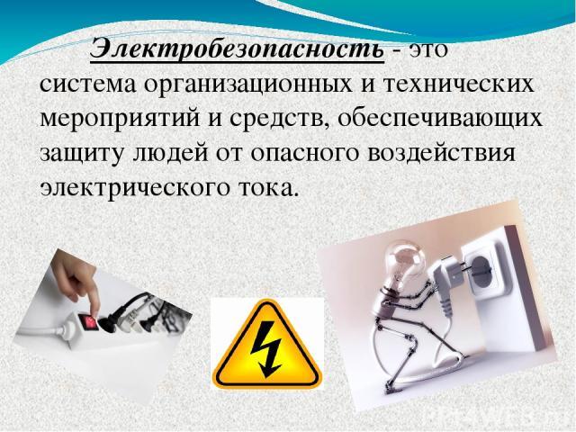 Электробезопасность - это система организационных и технических мероприятий и средств, обеспечивающих защиту людей от опасного воздействия электрического тока.