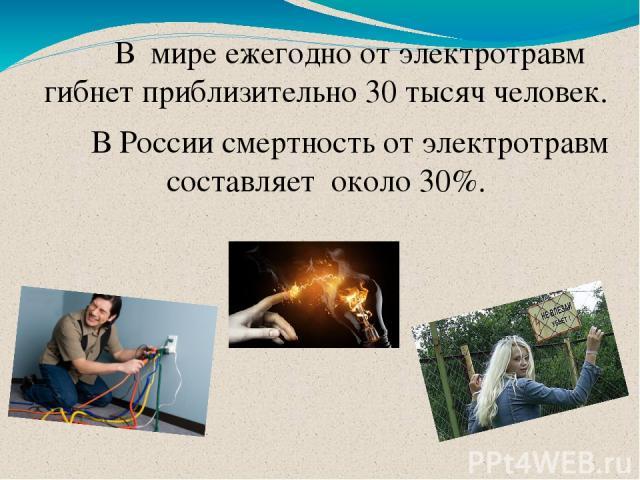 В мире ежегодно от электротравм гибнет приблизительно 30 тысяч человек. В России смертность от электротравм составляет около 30%.