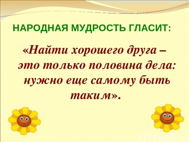 НАРОДНАЯ МУДРОСТЬ ГЛАСИТ: «Найти хорошего друга – это только половина дела: нужно еще самому быть таким».